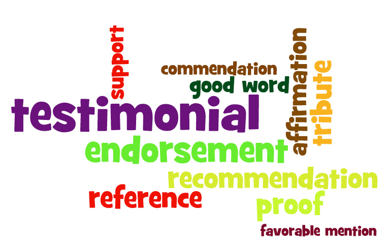 Testimonial, commendation, support, endorsement, refeerence, recommendation, proof, favorable mention, tribute, affirmation, good word