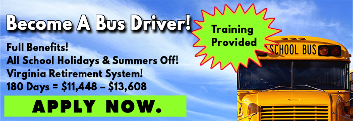 Become a Bus Driver! Full benefits, All school holidays and summers off, Virginia Retirement system, 180 days = $11,448 - $13,608. Apply Now. Training Provided.