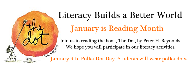 Literacy Builds a Better World January is Reading Month Join us in reading the book, The Dot, by Peter H. Reynolds. We hope you will participate in our literacy activities. January 9th: Polka Dot Day-Students will wear polka dots.