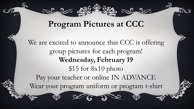 Program Pictures at CCC We are excited to announce that CCC is offering group pictures for each program! Wednesday, February 19 $15 for 8x10 photo Pay your teacher or online IN ADVANCE Wear your program uniform or program t-shirt