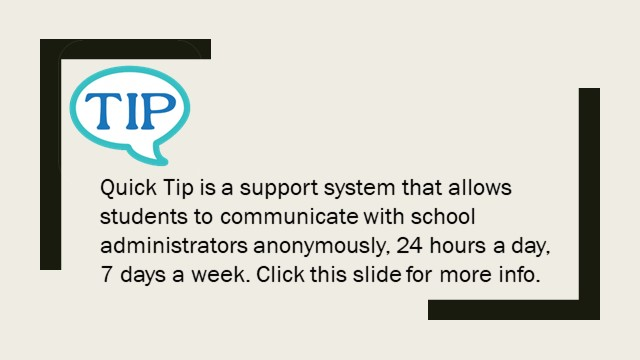 Tip in speech bubble, Quick Tip is a support system that allows students to communicate with school administrators anonymously, 24 hours a day, 7 days a week. Click this slide for more info.