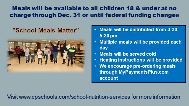 Meals will be available to all children18 & under at no charge through December 31, 2020 or until federal funding changes Meals will be distributed from 3:30-5:30 pm Multiple meals will be provided each day Meals will be served cold Heating instructions will be provided We encourage pre-ordering meals through MyPaymentsPlus.com account Visit www.cpschools.com/school-nutrition-services for more information School Meals Matter with a photo of a group of kids