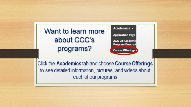 Want to learn more about CCC's programs? Click the Academics tab and choose Course Offerings to see detailed information, pictures, and videos about each of our programs