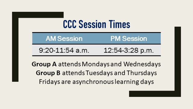 CCC Session Times AM Session 9:20-11:54 am, PM Session 12:54-3:28 pm, Group A attends on Mondays and Wednesdays, Group B attends on Tuesdays and Thursdays, Fridays are asynchronous learning days