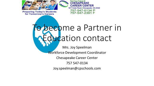 To become a partner in education contact Mrs. Joy Speelman Workforce Development Coordinator Chesapeake Career Center 757 547-0134 Joy.speelman@cpschools.com