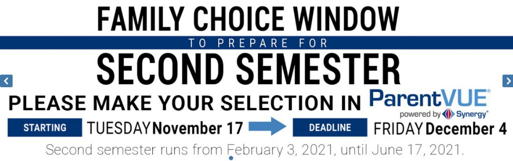 Family Choice Window Second Semester, please make your selection in ParentVUE, starting Tuesday, November 17, Deadline, Friday, December 4, Second semester runs from February 3, 2021 to June 17, 2021