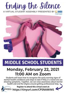 Ending the Silence A VIRTUAL STUDENT ASSEMBLY PRESENTED BY NAMI: Photo of hands in the shape of hearts, Middle School Students, Monday, February 22, 2021 11:00 AM on Zoom Students will learn how to recognize the early warning signs of mental health conditions and steps to take if they or a loved one are showing symptoms. Together, we can raise awareness about mental health and end the stigma around getting professional help. Register to attend this virtual event at: https://tinyurl.com/CPSNAMIMS