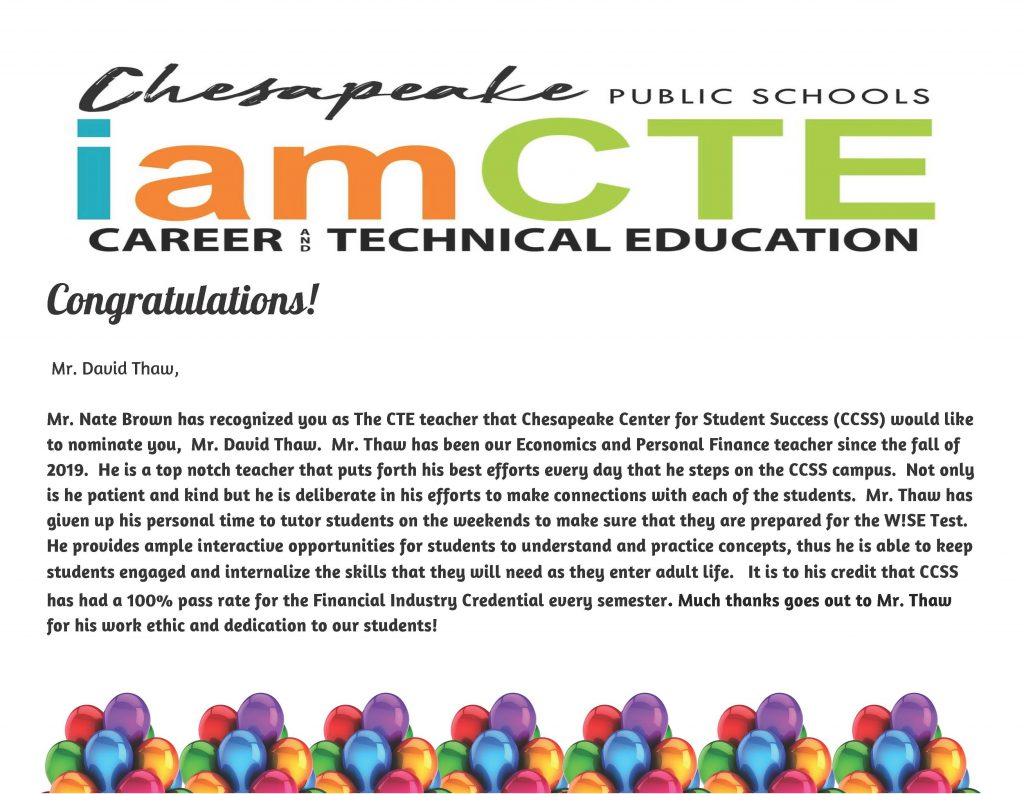 Chesapeake Public Schools I am CTE Career & Technical Educaiton Congratulations! Dear Mr. Thaw,  Mr. Nate Brown has recognized you as The CTE teacher that Chesapeake Center for Student Success (CCSS) would like to nominate you, Mr. David Thaw. Mr. Thaw has been our Economics and Personal Finance teacher since the fall of 2019. He is a top notch teacher that puts forth his best efforts every day that he steps on the CCSS campus. Not only is he patient and kind but he is deliberate in his efforts to make connections with each of the students. Mr. Thaw has given up his personal time to tutor students on the weekends to make sure that they are prepared for the W!SE Test. He provides ample interactive opportunities for students to understand and practice concepts, thus he is able to keep students engaged and internalize the skills that they will need as they enter adult life. It is to his credit that CCSS has had a 100% pass rate for the Financial Industry Credential every semester. Much thanks goes out to Mr. Thaw for his work ethic and dedication to our students!