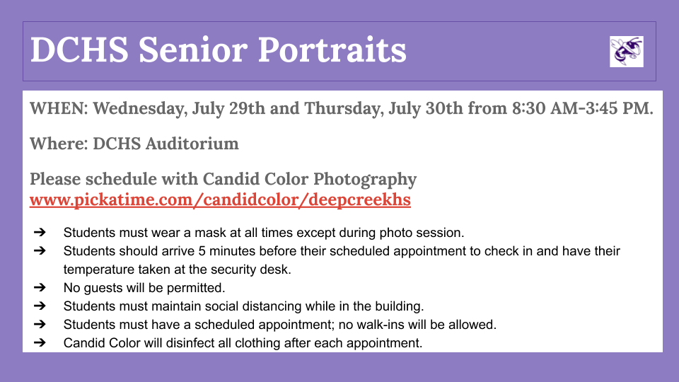 Senior Portraits: WHEN: Wednesday, July 29th and Thursday, July 30th from 8:30 AM-3:45 PM. Where: DCHS Auditorium Please schedule with Candid Color Photography www.pickatime.com/candidcolor/deepcreekhs Students must wear a mask at all times except during photo session. Students should arrive 5 minutes before their scheduled appointment to check in and have their temperature taken at the security desk. No guests will be permitted. Students must maintain social distancing while in the building. Students must have a scheduled appointment; no walk-ins will be allowed. Candid Color will disinfect all clothing after each appointment.