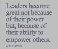 """Leaders become GREAT not because of their power but because of their ability to empower others."" - John Maxwell"