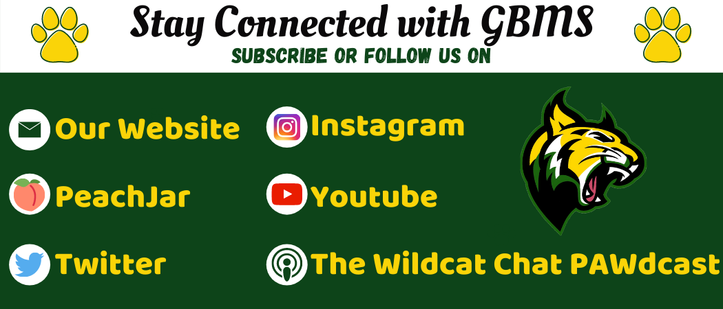 Stay connected with GBMS Subscribe or follow us on our website, peachjar, twitter, instagram, youtube, The Wildcat Chat PAWdcast with a picture of a wildcat. Green background, white background, yellow, black green writing. Logos of each way to subscribe.