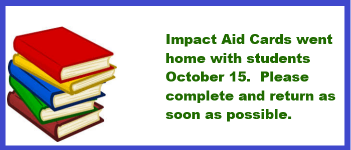 Impact Aid Cards went home October 15. Please complete and return as soon as possible.