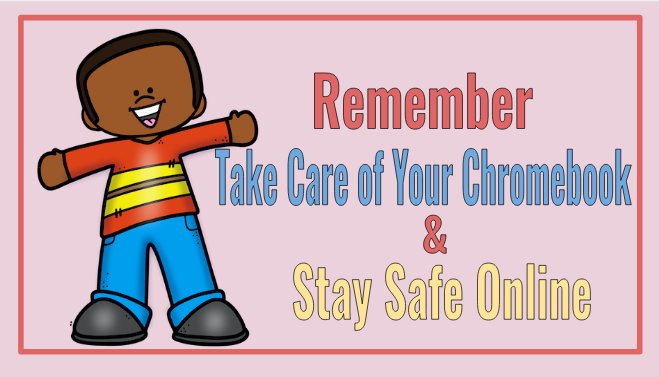 Remember Take Care of Your Chromebook and Stay Safe Online
