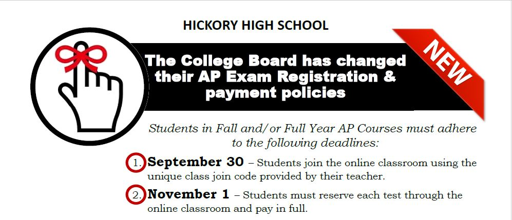 HICKORY HIGH SCHOOL The College Board has changed their AP Exam Registration & payment policies Students in Fall and/or Full Year AP Courses must adhere to the following deadlines: 1. September 30 – Students join the online classroom using the unique class join code provided by their teacher. 2. November 1 – Students must reserve each test through the online classroom and pay in full.