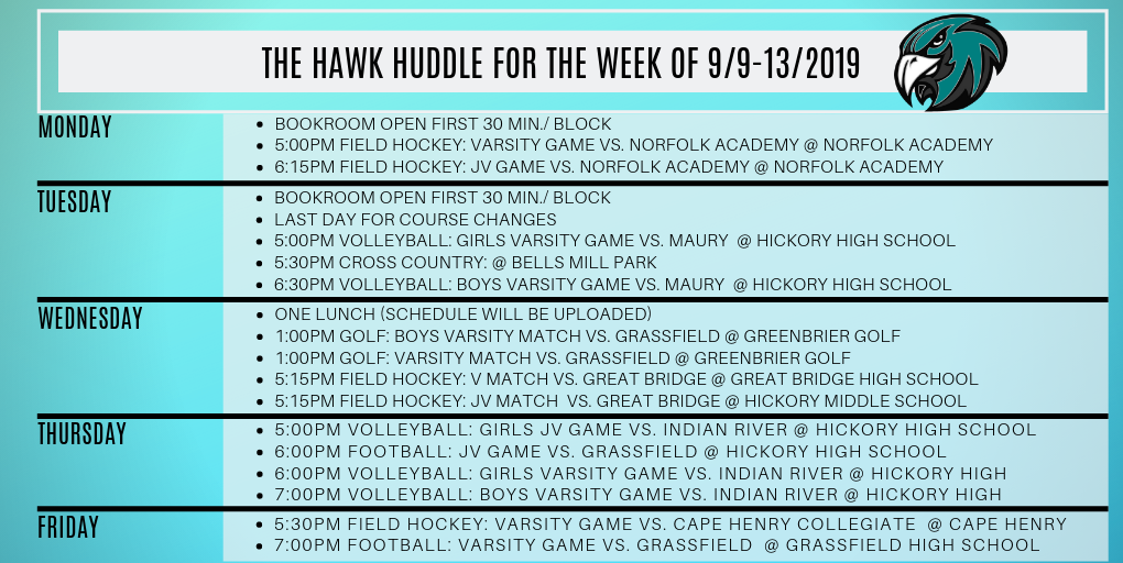 The Hawk Huddle for the week of 9/9-13/2019 Monday Bookroom open first 30 min./ Block 5:00pm Field Hockey: Varsity Game vs. Norfolk Academy @ Norfolk Academy 6:15pm Field Hockey: JV Game vs. Norfolk Academy @ Norfolk Academy Tuesday Bookroom open first 30 min./ Block Last day for course changes 5:00pm Volleyball: Girls Varsity Game vs. Maury  @ Hickory High School 5:30pm Cross Country: @ Bells Mill Park 6:30pm Volleyball: Boys Varsity Game vs. Maury  @ Hickory High School Wednesday One Lunch (Schedule will be uploaded) 1:00pm Golf: Boys Varsity Match vs. Grassfield @ Greenbrier Golf 1:00pm Golf: Varsity Match vs. Grassfield @ Greenbrier Golf 5:15pm Field Hockey: V Match vs. Great Bridge @ Great Bridge High School 5:15pm Field Hockey: JV Match  vs. Great Bridge @ Hickory Middle School Thursday 5:00pm Volleyball: Girls JV Game vs. Indian River @ Hickory High School 6:00pm Football: JV Game vs. Grassfield @ Hickory High School 6:00pm Volleyball: Girls Varsity Game vs. Indian River @ Hickory High 7:00pm Volleyball: Boys Varsity Game vs. Indian River @ Hickory High Friday 5:30pm Field Hockey: Varsity Game vs. Cape Henry Collegiate  @ Cape Henry 7:00pm Football: Varsity Game vs. Grassfield  @ Grassfield High School