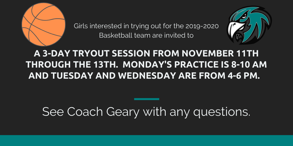 Girls interested in trying out for the 2019-2020 Basketball team are invited toa 3-day tryout session from November 11th through the 13th.  Monday's practice is 8-10 am and Tuesday and Wednesday are from 4-6 pm. See Coach Geary with any questions.