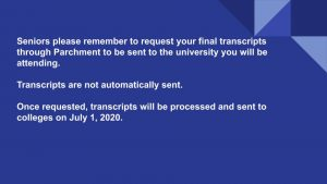 Seniors please remember to request your final transcripts through Parchment to be sent to the university you will be attending. Transcripts are not automatically sent. Once requested, transcripts will be processed and sent to colleges on July 1, 2020.