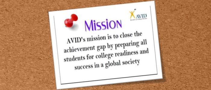 AVID Mission: AVID's mission is to close the achievement gap by preparing all students for college readiness and success in a global society