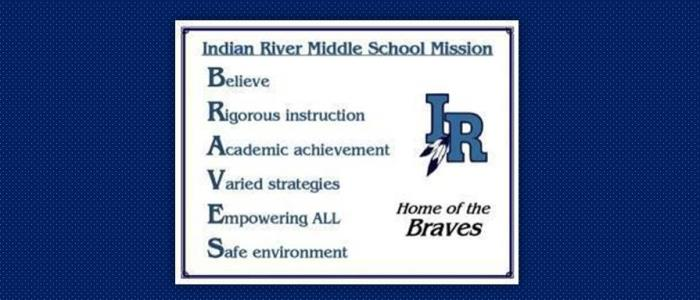 Indian River Middle School Mission: Believe, Rigorous Instruction, Academic Achievement, Varied Strategies, Empowering All, Safe Environment, Home of the Braves