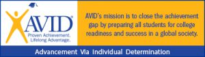 AVID: Proven Achievement, Lifelong Advantage. AVID's mission is to close the achievement gap by preparing all students for college readiness and success in a global society. Advancement via Individual Determination