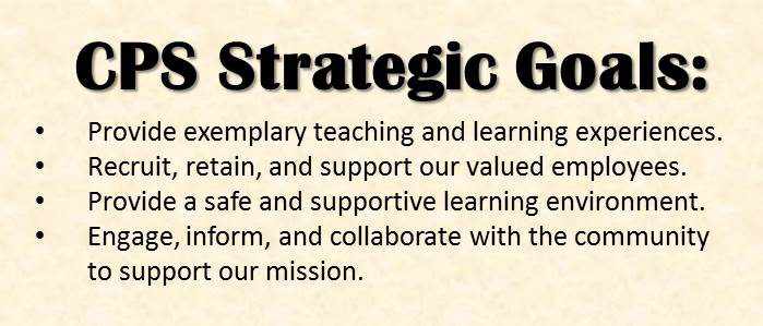 CPS Strategic Goals: Provide exemplary teaching and learning experiences. Recruit, retain, and support our valued employees. Provide a safe and supportive learning environment. Engage, inform, and collaborate with the community to support our mission.