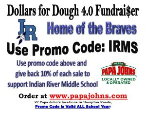 dollars for dough 4.0 fundraiser IR home of the braves use promo code irms use promo code above and give back 10% of each sale to support indian river middle school order at www.papjohns.com 27 papa john's locations in hampton roads promo code is valid all school year - papa johns logo locally owned and operated