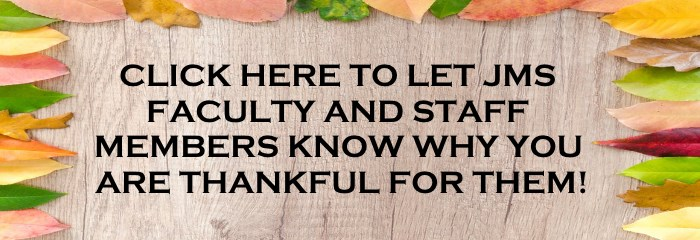 Click here to let JMS Faculty and Staff members know why you are thankful for them!