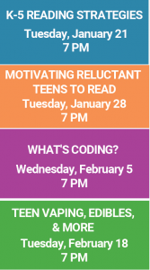 K-5 Reading Strategies Tuesday, January 21 7 PM Motivating Reluctant Readers to Read Tuesday, January 28 7 PM What's Coding? Wednesday, February 5 7 PM Teen Vaping, Edibles, & more Tuesday, February 18 7PM