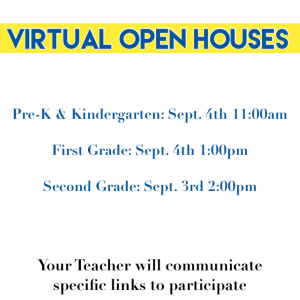 Virtual Open Houses Pre-K and Kindergarten September 4 11:00 am First Grade September 4 1:00pm Second Grade September 3 2:00pm Your Teacher will communicate specific links to participate