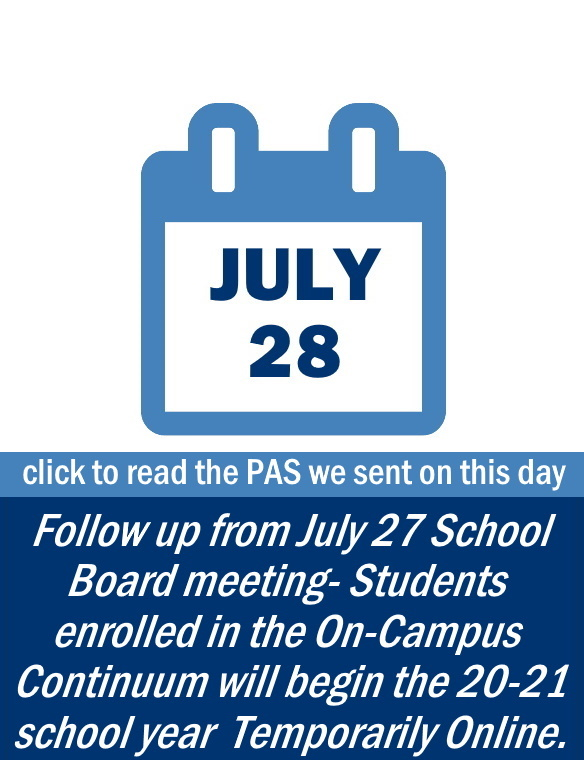 Family Update: July 28 - CLICK TO READ THE PAS WE SENT ON THIS DAY including information on: a follow up from the July 27 School Board Meeting. Students enrolled in the On-Campus Continuum will being the 20-21 school year Temporarily Online.