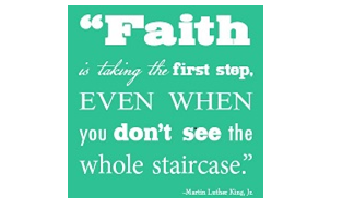 Faith is taking the first step even when you don't see the whole staircase. MLK, Jr.