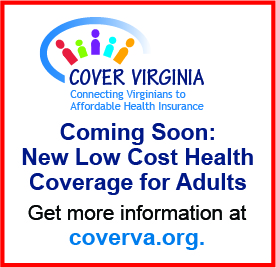 Cover Virginia: Connecting Virginians to Affordable Health Insurance. Coming soon: New low cost heath care coverage for adults. Get more information at coverva.org