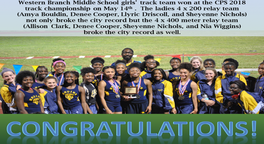 Western Branch Middle School girls' track team won at the CPS 2018 track championship on May 14th . The ladies 4 x 200 relay team (Amya Bouldin, Denee Cooper, Llyric Driscoll, and Sheyenne Nichols) not only broke the city record but the 4 x 400 meter relay team (Allison Clark, Denee Cooper, Sheyenne Nichols, and Nia Wiggins) broke the city record as well.