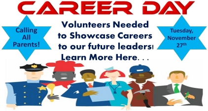 Career Day Volunteers Needed to Showcase Careers to our future leaders! Learn More Here. . . Calling All Parents! Tuesday, November 27th