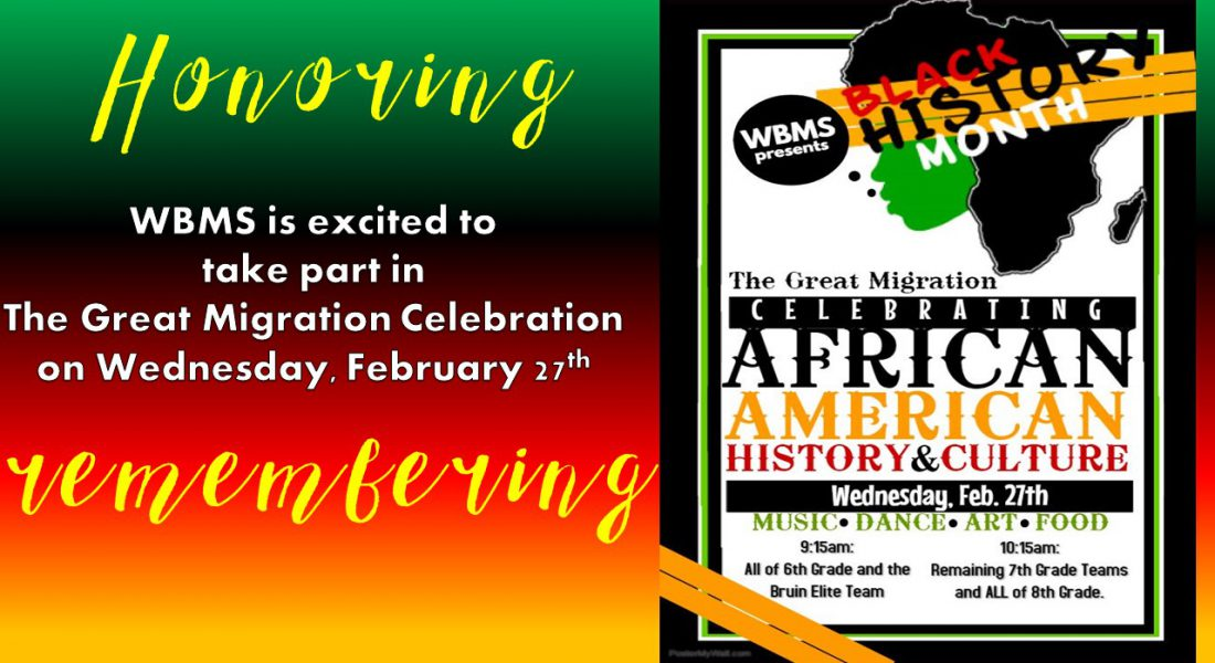 Honoring and Remembering - WMBS is sexcited to take part in The Great Migration Celebration on Wednesday, February 27th for all grades starting at 9:15 a.m for all 6th graders and the Bruin Elite Team then at 10:15 a.m the remaining 7th grade teams with all of the 8th graders