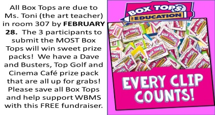 All Box Tops are due to Ms. Toni (the art teacher) in room 307 by FEBRUARY 28. The 3 participants to submit the MOST Box Tops will win sweet prize packs! We have a Dave and Busters, Top Golf and Cinema Café prize pack that are all up for grabs! Please save all Box Tops and help support WBMS with this FREE fundraiser.