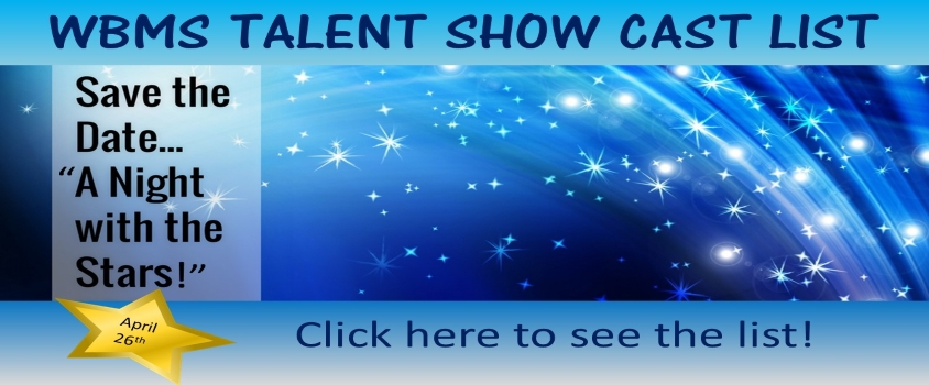 WBMS TALENT SHOW CAST LIST SAVE THE DATE APRIL 26TH CLICK HERE TO SEE THE CAST LIST