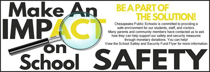 Make an impact on school safety be a part of the solution! chesapeake public schools is committed to providing a safe environment for our students, staff and visitors. Many parents and community members have contacted us to ask they can help support our safety and security measures through monetary donations. View the school safety and security fund flyer for more information.