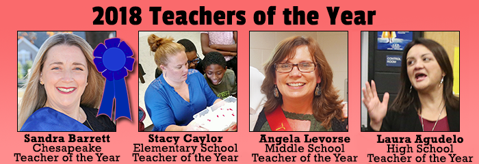 2018 Teachers of the Year Sandra Barrett Chesapeake Teacher of the Year Stacy Caylor Elementary School Teacher of the Year Angela Levorse Middle School Teacher of the Year Laura Agudelo High School Teacher of the Year