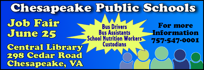 Chesapeake Public Schools Job Fair June 25 Central Library 298 Cedar Road Chesapeake, VA Bus Drivers Bus Assistants School Nutrition Workers Custodians For more Information 757-547-0001