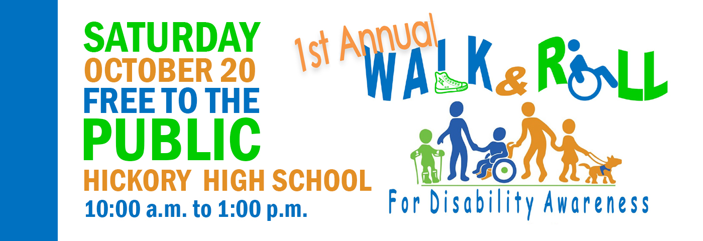 Saturday October 20 Free to the public. Hickory High School. 10:00 a.m. to 1:00 p.m. 1st Annual Walk and Roll for Disability Awareness