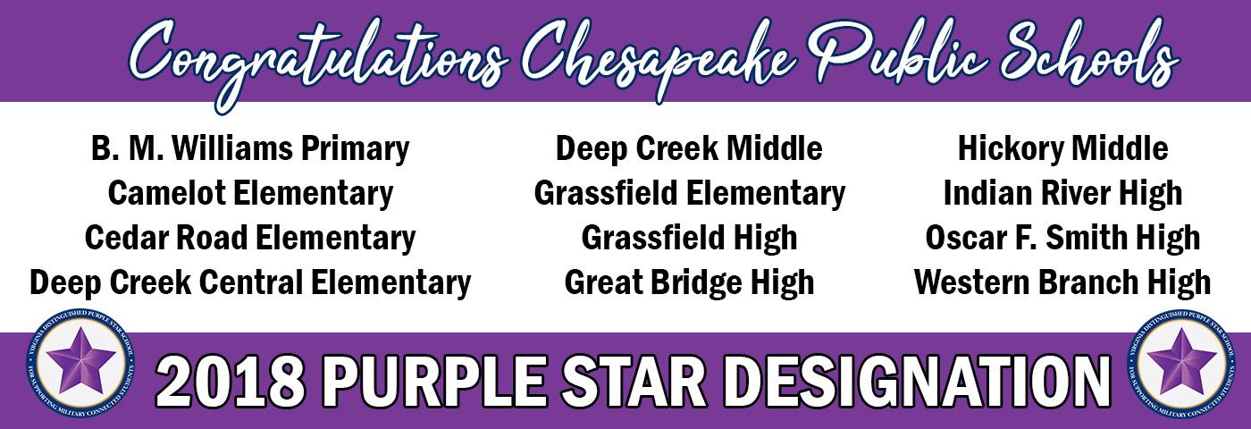 Congratulations Chesapeake Public Schools. 2018 Purple Star Designation.B.M. Williams Primary Camelot Elementary Cedar Road Elementary Deep Creek Central Elementary Deep Creek Middle Grassfield Elementary Grassfield High Great Bridge High Hickory Middle Indian River High Oscar F. Smith High Western Branch High.