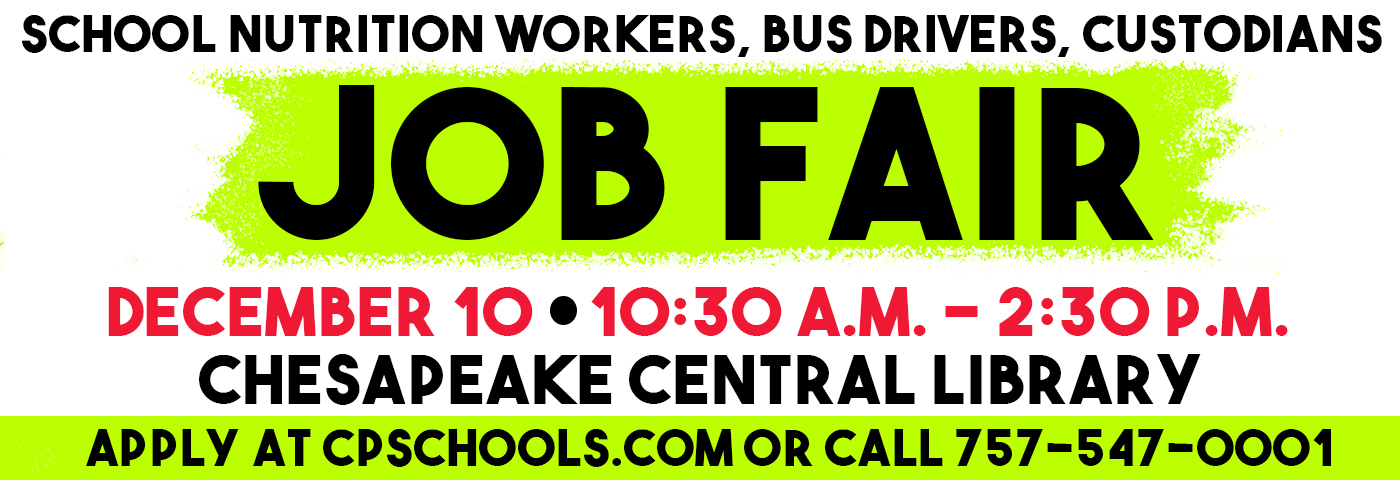 School Nutrition Workers, Bus Drivers, Custodians Job Fair. December 10 from 10:30 a.m. to 2:30 p.m. Chesapeake Central Library. Apply online at cpschools.com or call 547-0001.