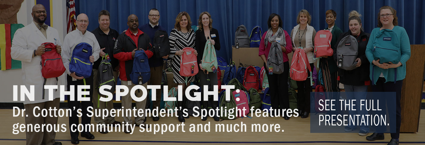 In the Spotlight: Dr. Cotton's Superintendent's Spotlight features generous community support and much more. See the full presentation.