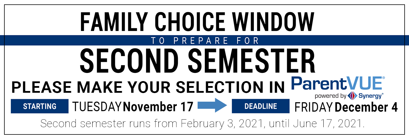 Family Choice Window to prepare for Second Semester. Please make your selection in ParentVue starting Tuesday November 17. Deadline Friday, December 4. Second semester runs from February 3, 2020, until June 17, 2020.