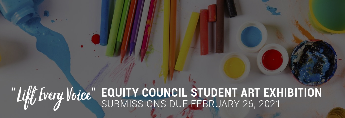 Lift Every Voice: Equity Council Student Art Exhibition. Submissions due February 26, 2021