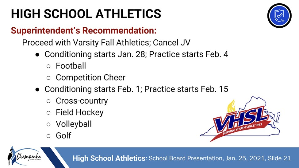 High School Athletics; Superintendent's Recommendation: Proceed with Varsity Fall Athletics; Cancel JV (1) Conditioning starts Jan. 28; Practice starts Feb. 4 for FOOTBALL & COMPETITION CHEER (2) Conditioning starts Feb. 1; Practice starts Feb. 15 for CROSS-COUNTRY, FIELD HOCKEY, VOLLEYBALL, & GOLF