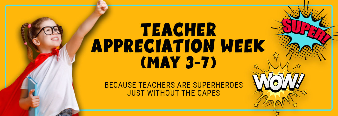 TEACHER APPRECIATION WEEK (May 3-7) BECAUSE TEACHERS ARE SUPERHEROES JUST WITHOUT THE CAPES