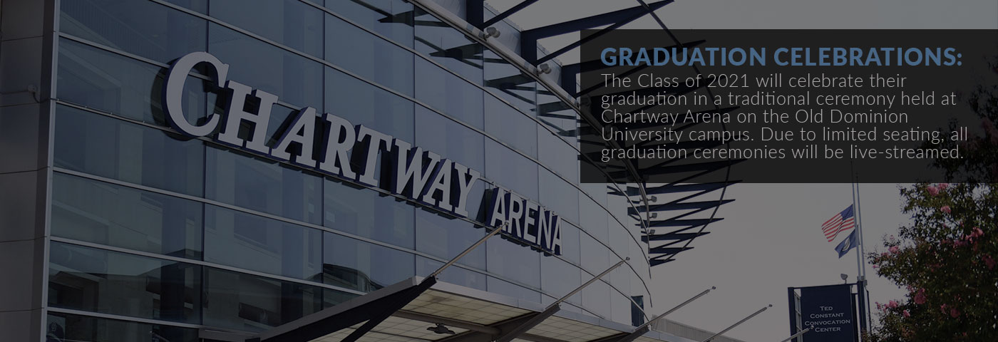 Graduation Celebrations: The Class of 2021 will celebrate their graduation in a traditional ceremony held at Chartway Arena on the Old Dominion University campus. Due to limited seating, all graduation ceremonies will be live-streamed.