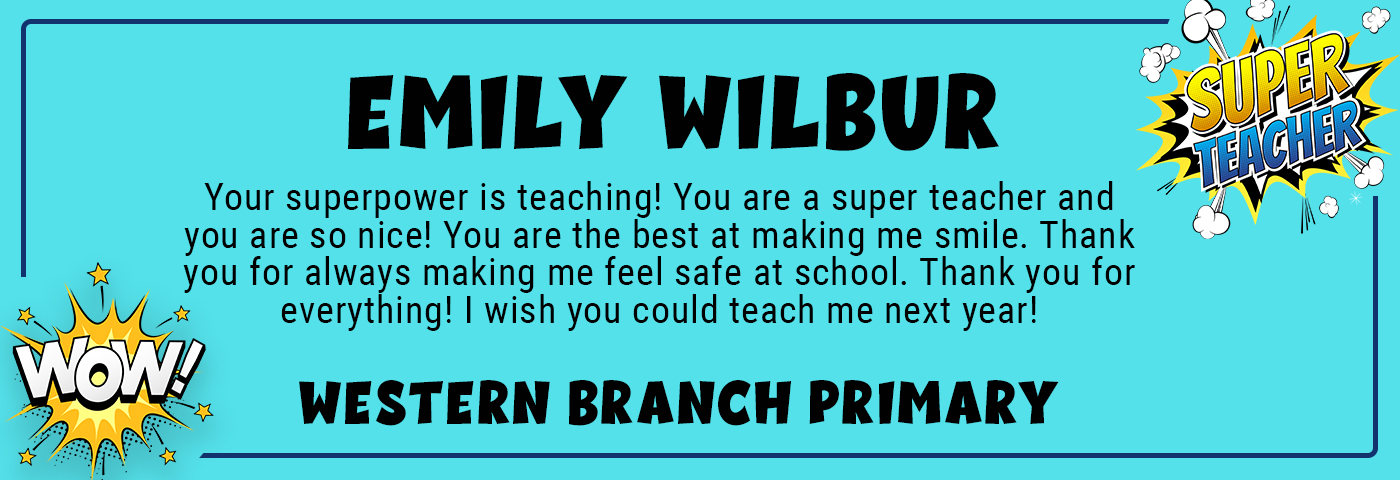 Emily Wilbur_WBP - Your superpower is teaching! You are a super teacher and you are so nice! You are the best at making me smile. Thank you for always making me feel safe at school. Thank you for everything! I wish you could teach me next year!